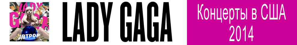 ������ ������ ������ �� �������� ���� ���� (Lady Gaga) - ��� �� ��� � ������ 2014! Lady Gaga Conserts Tickets buy online!